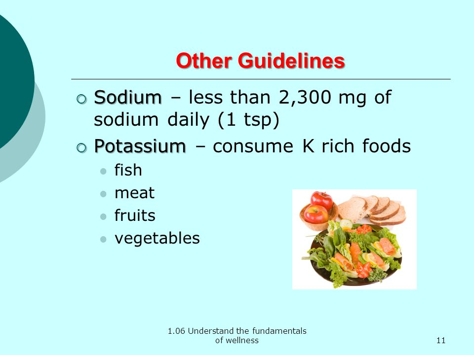 1.06 Understand the fundamentals of wellness Other Guidelines Sodium Sodium – less than 2,300 mg of sodium daily (1 tsp) Potassium Potassium – consume K rich foods fish meat fruits vegetables 11