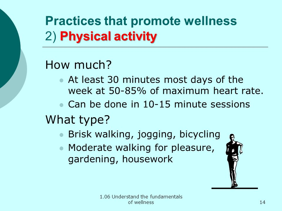 1.06 Understand the fundamentals of wellness Physical activity Practices that promote wellness 2) Physical activity How much? At least 30 minutes most