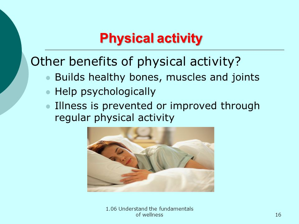 1.06 Understand the fundamentals of wellness Physical activity Physical activity Other benefits of physical activity? Builds healthy bones, muscles an