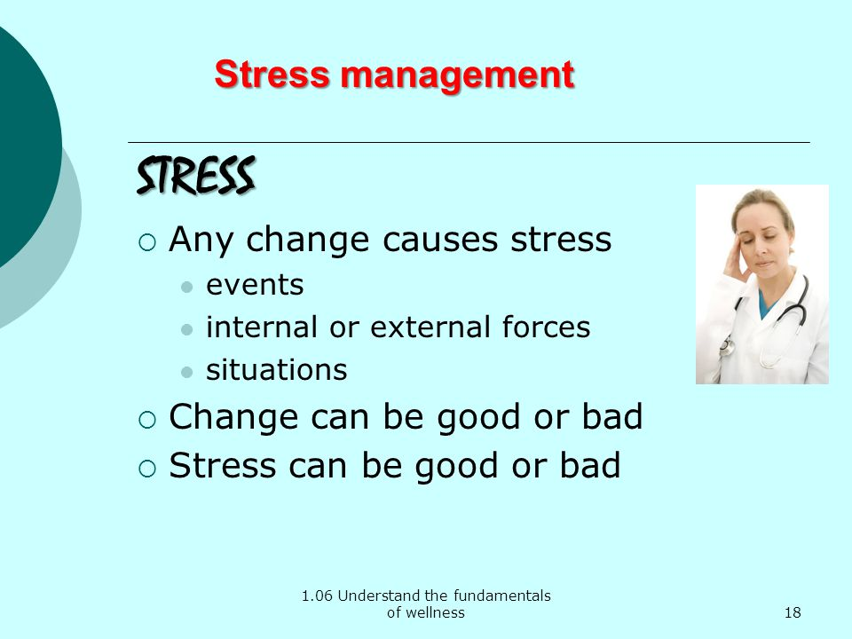 1.06 Understand the fundamentals of wellness Stress management STRESS Any change causes stress events internal or external forces situations Change can be good or bad Stress can be good or bad 18