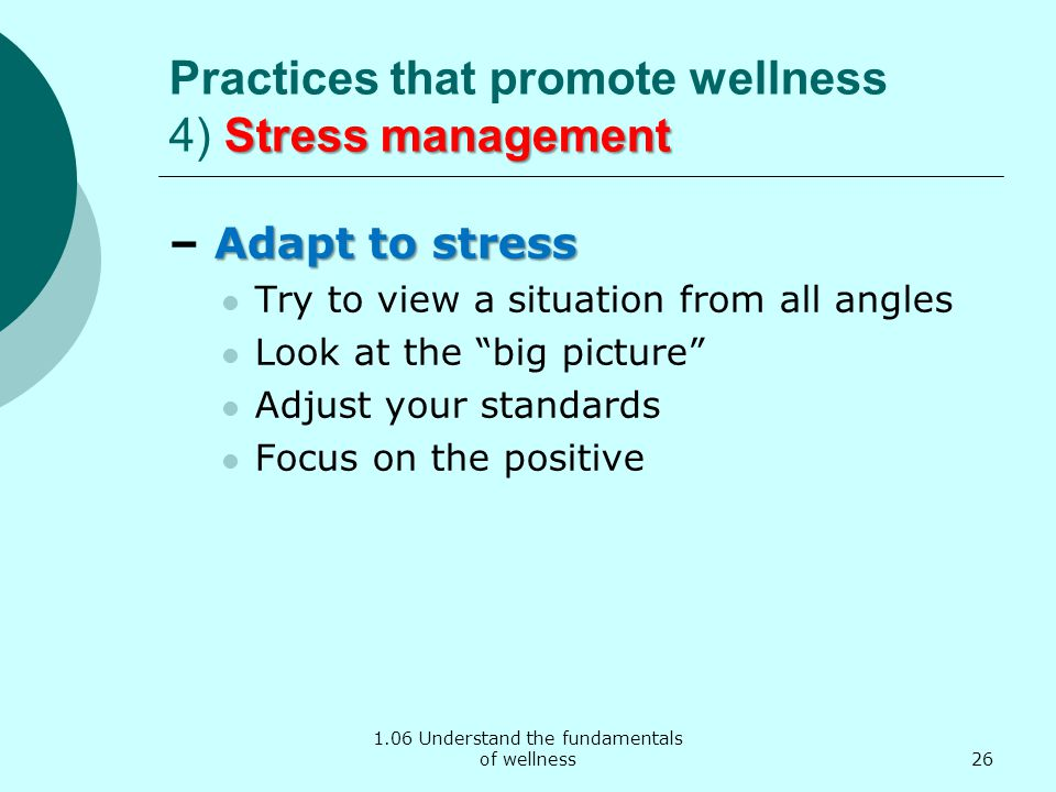 1.06 Understand the fundamentals of wellness Stress management Practices that promote wellness 4) Stress management Adapt to stress – Adapt to stress Try to view a situation from all angles Look at the big picture Adjust your standards Focus on the positive 26