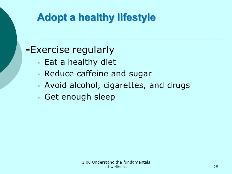 1.06 Understand the fundamentals of wellness Adopt a healthy lifestyle -Exercise regularly Eat a healthy diet Reduce caffeine and sugar Avoid alcohol,
