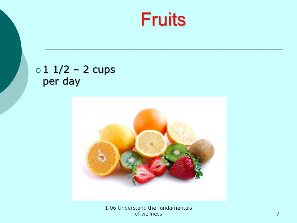 1.06 Understand the fundamentals of wellness Fruits 1 1/2 – 2 cups per day 1 1/2 – 2 cups per day 7