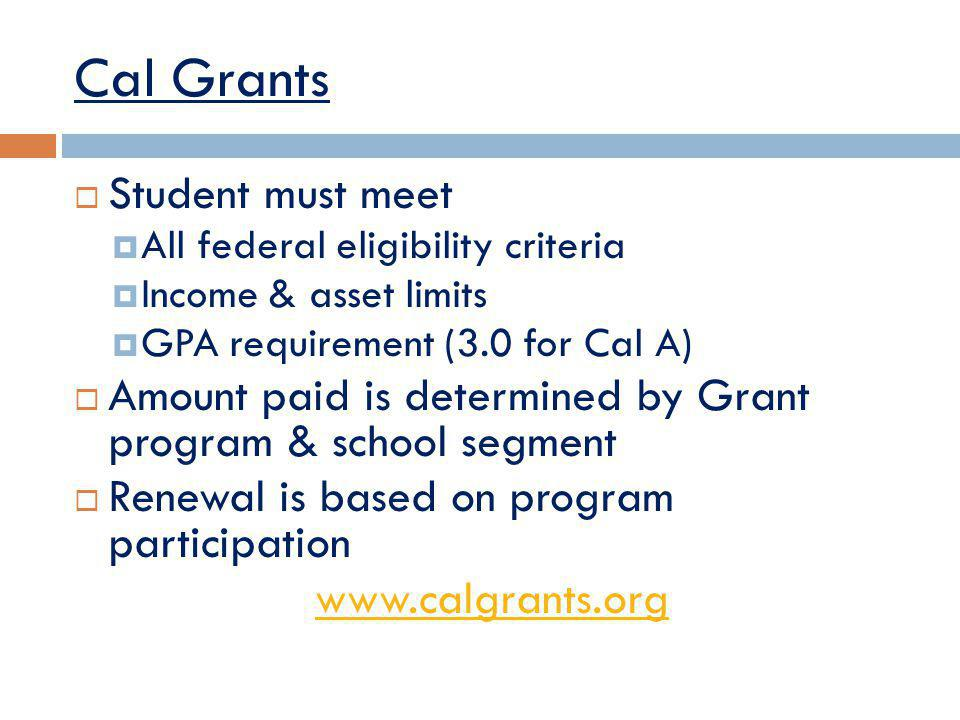 Cal Grants Student must meet All federal eligibility criteria Income & asset limits GPA requirement (3.0 for Cal A) Amount paid is determined by Grant