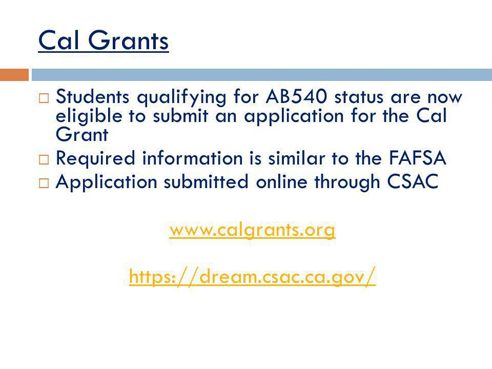 Cal Grants Students qualifying for AB540 status are now eligible to submit an application for the Cal Grant Required information is similar to the FAFSA Application submitted online through CSAC www.calgrants.org https://dream.csac.ca.gov/