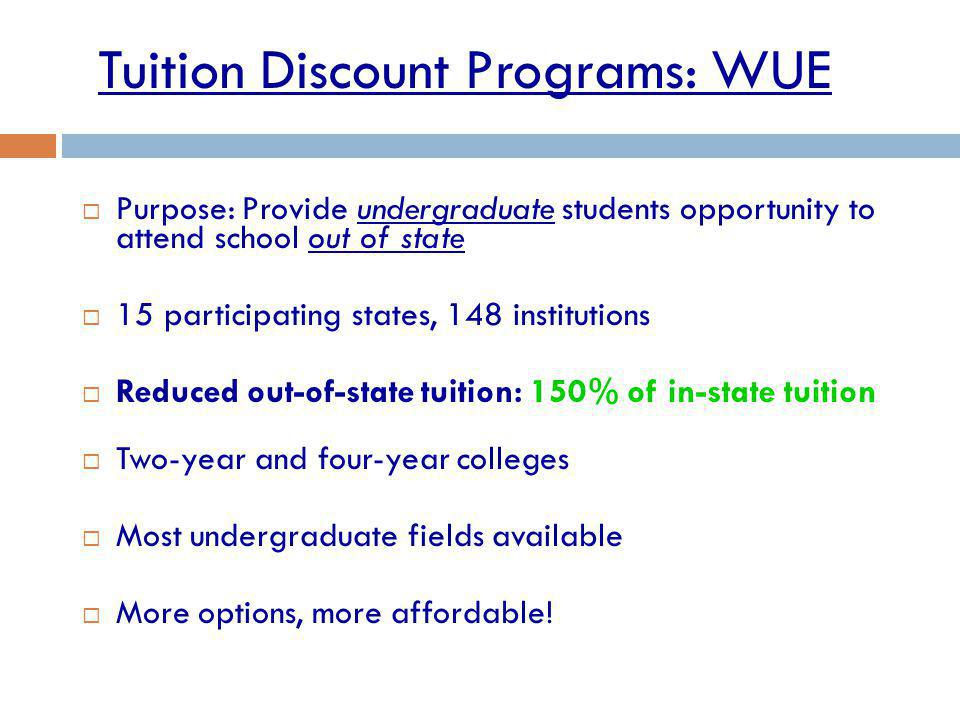 Tuition Discount Programs: WUE Purpose: Provide undergraduate students opportunity to attend school out of state 15 participating states, 148 institut