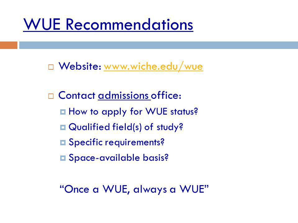 WUE Recommendations Website: www.wiche.edu/wuewww.wiche.edu/wue Contact admissions office: How to apply for WUE status.