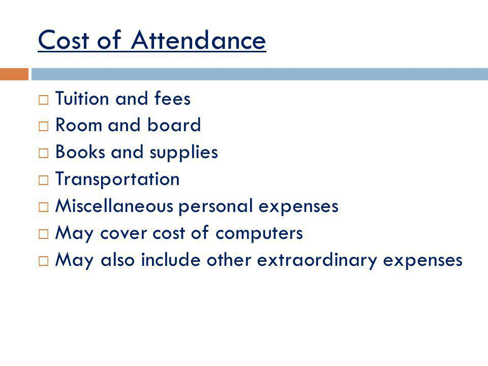 Cost of Attendance Tuition and fees Room and board Books and supplies Transportation Miscellaneous personal expenses May cover cost of computers May also include other extraordinary expenses