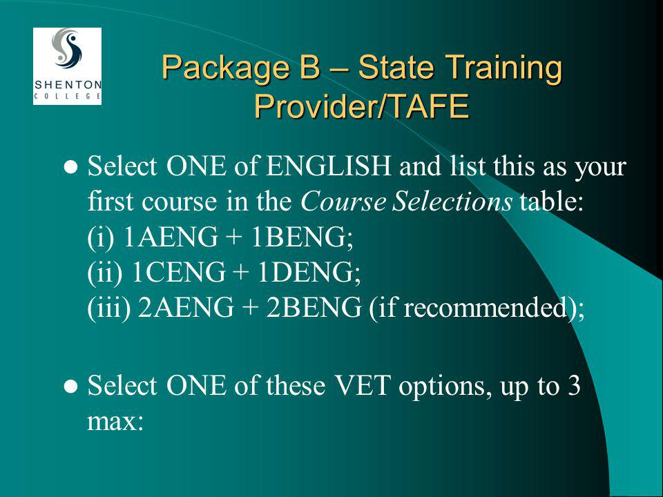 Package B – State Training Provider/TAFE Select ONE of ENGLISH and list this as your first course in the Course Selections table: (i) 1AENG + 1BENG; (ii) 1CENG + 1DENG; (iii) 2AENG + 2BENG (if recommended); Select ONE of these VET options, up to 3 max: