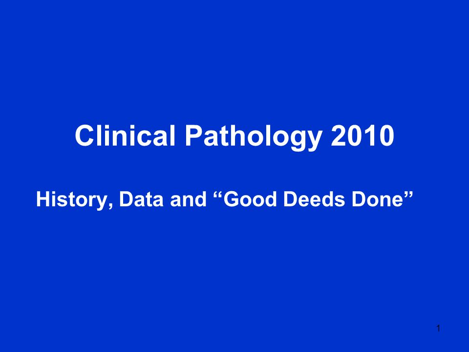 1 Clinical Pathology 2010 History, Data and Good Deeds Done
