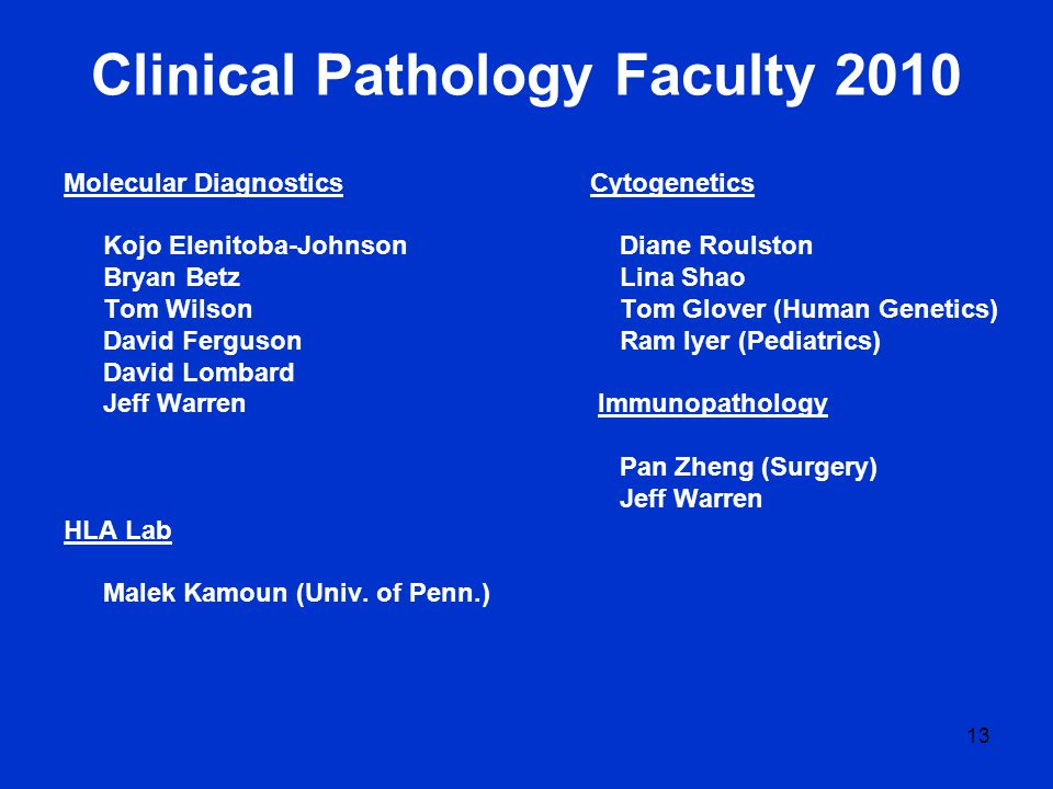 13 Clinical Pathology Faculty 2010 Molecular DiagnosticsCytogenetics Kojo Elenitoba-Johnson Diane Roulston Bryan Betz Lina Shao Tom Wilson Tom Glover (Human Genetics) David Ferguson Ram Iyer (Pediatrics) David Lombard Jeff Warren Immunopathology Pan Zheng (Surgery) Jeff Warren HLA Lab Malek Kamoun (Univ.