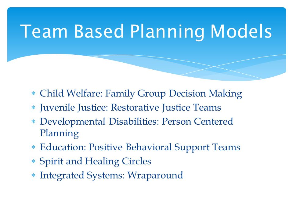 Child Welfare: Family Group Decision Making Juvenile Justice: Restorative Justice Teams Developmental Disabilities: Person Centered Planning Education: Positive Behavioral Support Teams Spirit and Healing Circles Integrated Systems: Wraparound Team Based Planning Models