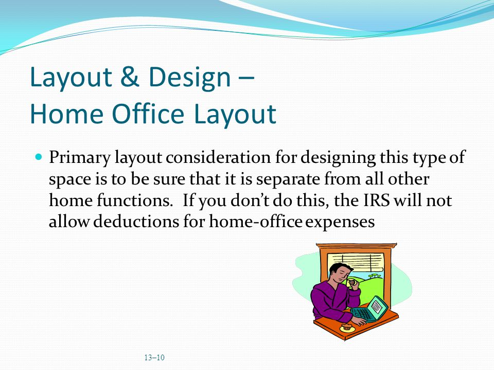 13–10 Layout & Design – Home Office Layout Primary layout consideration for designing this type of space is to be sure that it is separate from all other home functions.