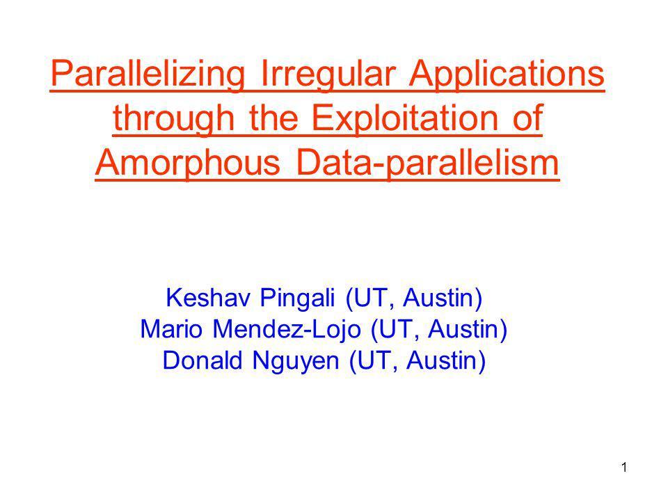 1 Parallelizing Irregular Applications through the Exploitation of Amorphous Data-parallelism Keshav Pingali (UT, Austin) Mario Mendez-Lojo (UT, Austin) Donald Nguyen (UT, Austin)