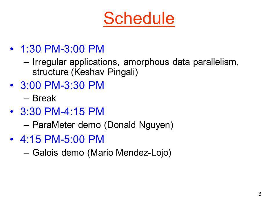 3 Schedule 1:30 PM-3:00 PM –Irregular applications, amorphous data parallelism, structure (Keshav Pingali) 3:00 PM-3:30 PM –Break 3:30 PM-4:15 PM –ParaMeter demo (Donald Nguyen) 4:15 PM-5:00 PM –Galois demo (Mario Mendez-Lojo)
