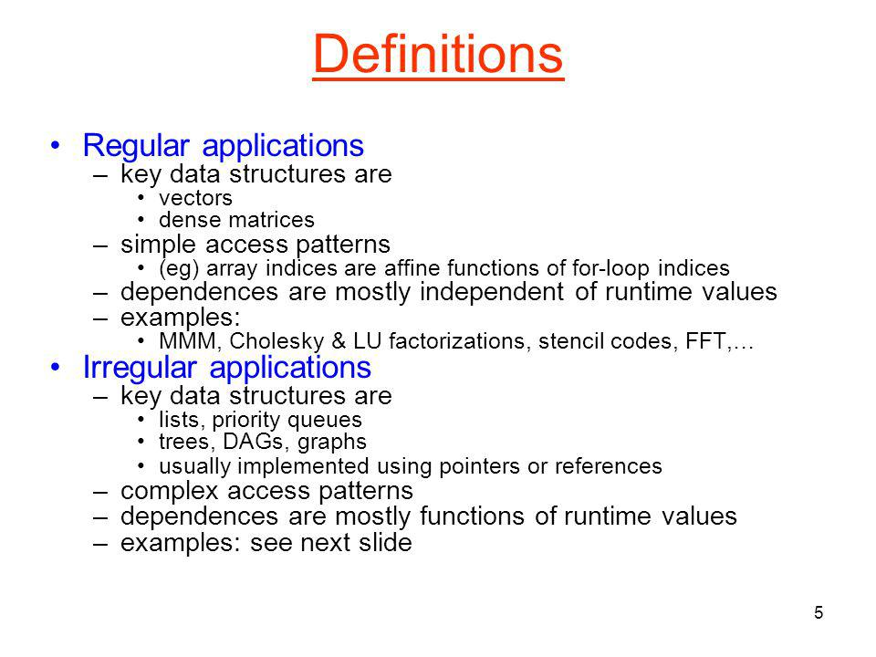 5 Definitions Regular applications –key data structures are vectors dense matrices –simple access patterns (eg) array indices are affine functions of for-loop indices –dependences are mostly independent of runtime values –examples: MMM, Cholesky & LU factorizations, stencil codes, FFT,… Irregular applications –key data structures are lists, priority queues trees, DAGs, graphs usually implemented using pointers or references –complex access patterns –dependences are mostly functions of runtime values –examples: see next slide