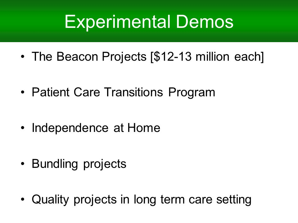 Experimental Demos The Beacon Projects [$12-13 million each] Patient Care Transitions Program Independence at Home Bundling projects Quality projects in long term care setting