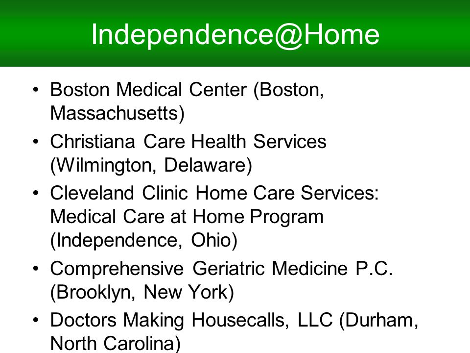Independence@Home Boston Medical Center (Boston, Massachusetts) Christiana Care Health Services (Wilmington, Delaware) Cleveland Clinic Home Care Services: Medical Care at Home Program (Independence, Ohio) Comprehensive Geriatric Medicine P.C.