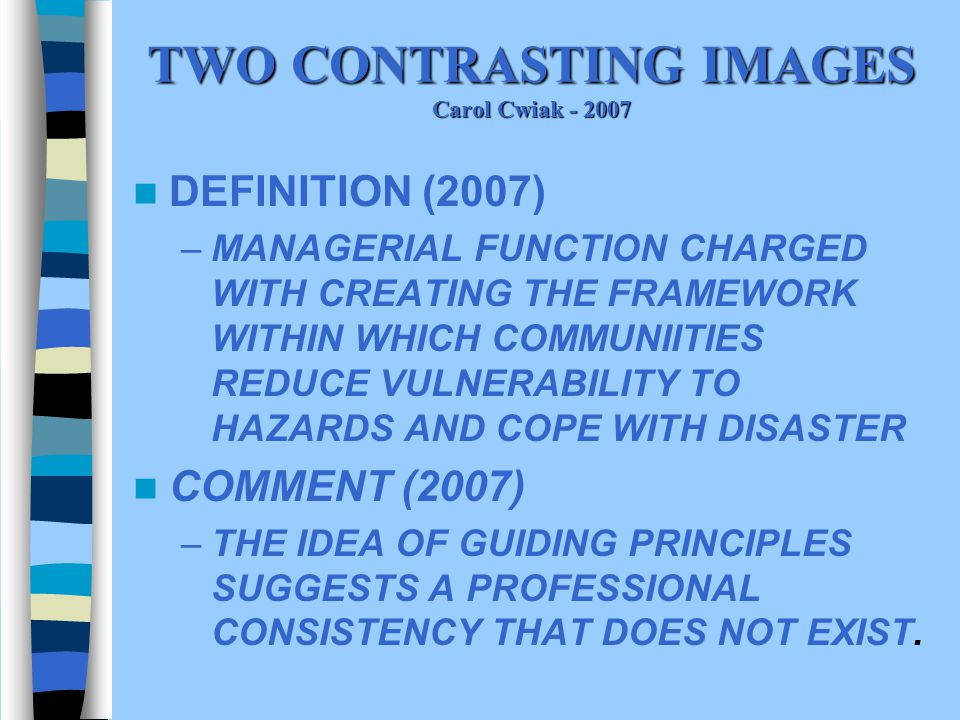 TWO CONTRASTING IMAGES Carol Cwiak - 2007 DEFINITION (2007) –MANAGERIAL FUNCTION CHARGED WITH CREATING THE FRAMEWORK WITHIN WHICH COMMUNIITIES REDUCE VULNERABILITY TO HAZARDS AND COPE WITH DISASTER COMMENT (2007) –THE IDEA OF GUIDING PRINCIPLES SUGGESTS A PROFESSIONAL CONSISTENCY THAT DOES NOT EXIST.