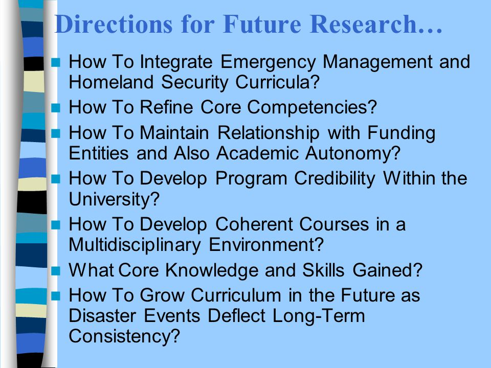 Directions for Future Research… How To Integrate Emergency Management and Homeland Security Curricula.