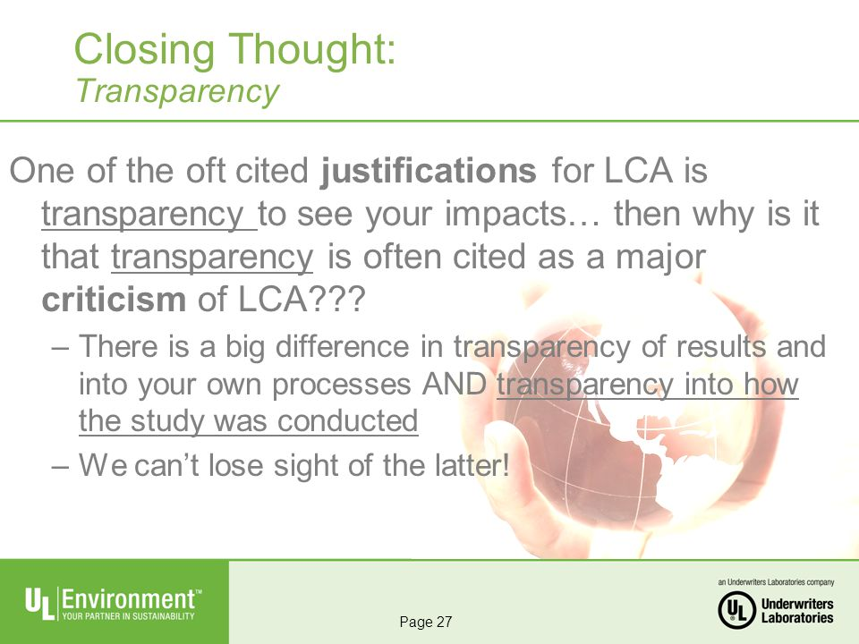 Closing Thought: Transparency One of the oft cited justifications for LCA is transparency to see your impacts… then why is it that transparency is often cited as a major criticism of LCA .