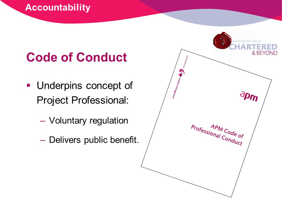 Code of Conduct Underpins concept of Project Professional: –Voluntary regulation –Delivers public benefit.