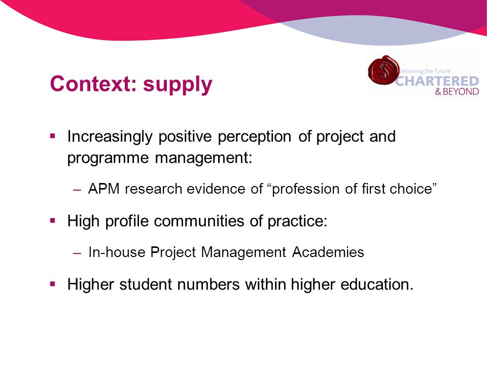 Context: supply Increasingly positive perception of project and programme management: –APM research evidence of profession of first choice High profile communities of practice: –In-house Project Management Academies Higher student numbers within higher education.