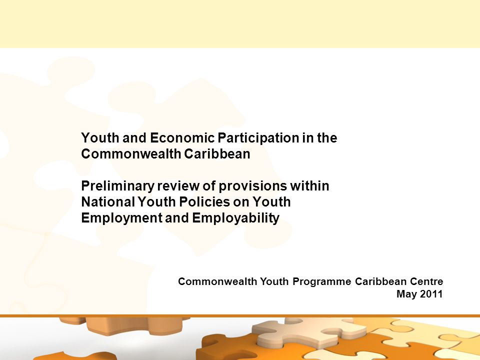 Youth and Economic Participation in the Commonwealth Caribbean Preliminary review of provisions within National Youth Policies on Youth Employment and Employability Commonwealth Youth Programme Caribbean Centre May 2011