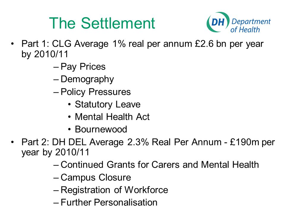 The Settlement Part 1: CLG Average 1% real per annum £2.6 bn per year by 2010/11 –Pay Prices –Demography –Policy Pressures Statutory Leave Mental Health Act Bournewood Part 2: DH DEL Average 2.3% Real Per Annum - £190m per year by 2010/11 –Continued Grants for Carers and Mental Health –Campus Closure –Registration of Workforce –Further Personalisation