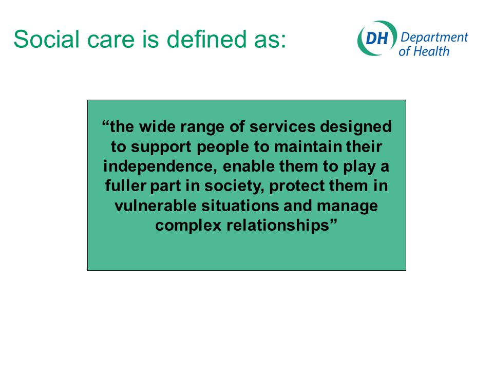 Social care is defined as: the wide range of services designed to support people to maintain their independence, enable them to play a fuller part in society, protect them in vulnerable situations and manage complex relationships