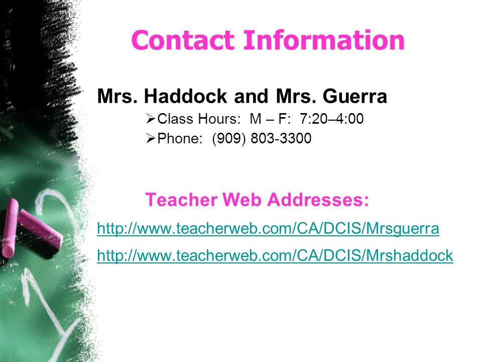 Contact Information Mrs. Haddock and Mrs. Guerra Class Hours: M – F: 7:20–4:00 Phone: (909) 803-3300 Teacher Web Addresses: http://www.teacherweb.com/