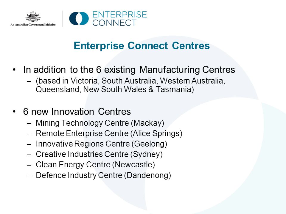 Enterprise Connect Centres In addition to the 6 existing Manufacturing Centres –(based in Victoria, South Australia, Western Australia, Queensland, New South Wales & Tasmania) 6 new Innovation Centres –Mining Technology Centre (Mackay) –Remote Enterprise Centre (Alice Springs) –Innovative Regions Centre (Geelong) –Creative Industries Centre (Sydney) –Clean Energy Centre (Newcastle) –Defence Industry Centre (Dandenong)