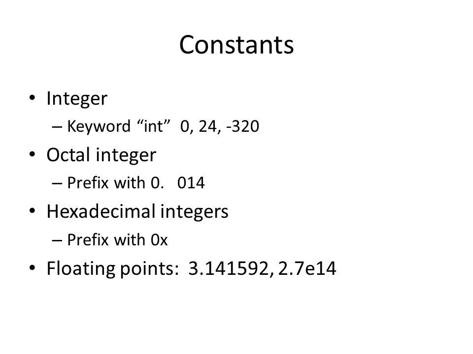 Constants Integer – Keyword int 0, 24, -320 Octal integer – Prefix with 0. 014 Hexadecimal integers – Prefix with 0x Floating points: 3.141592, 2.7e14
