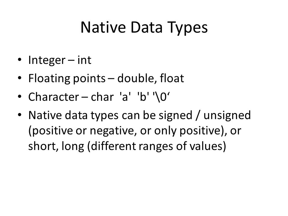 Native Data Types Integer – int Floating points – double, float Character – char a b \0 Native data types can be signed / unsigned (positive or negative, or only positive), or short, long (different ranges of values)