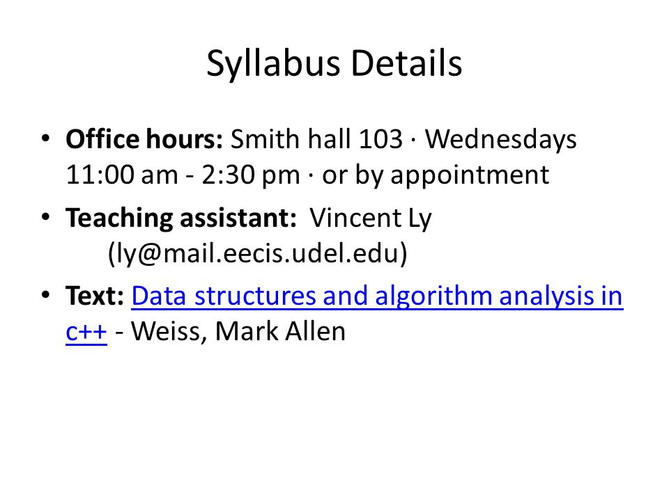 Syllabus Details Office hours: Smith hall 103 · Wednesdays 11:00 am - 2:30 pm · or by appointment Teaching assistant: Vincent Ly (ly@mail.eecis.udel.edu) Text: Data structures and algorithm analysis in c++ - Weiss, Mark AllenData structures and algorithm analysis in c++
