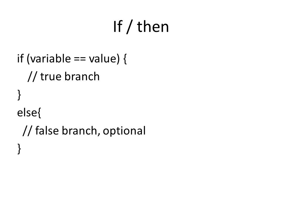 If / then if (variable == value) { // true branch } else{ // false branch, optional }