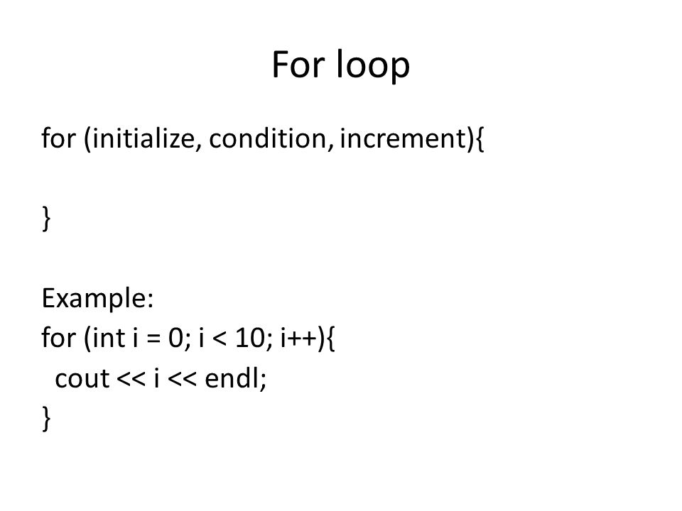 For loop for (initialize, condition, increment){ } Example: for (int i = 0; i < 10; i++){ cout << i << endl; }