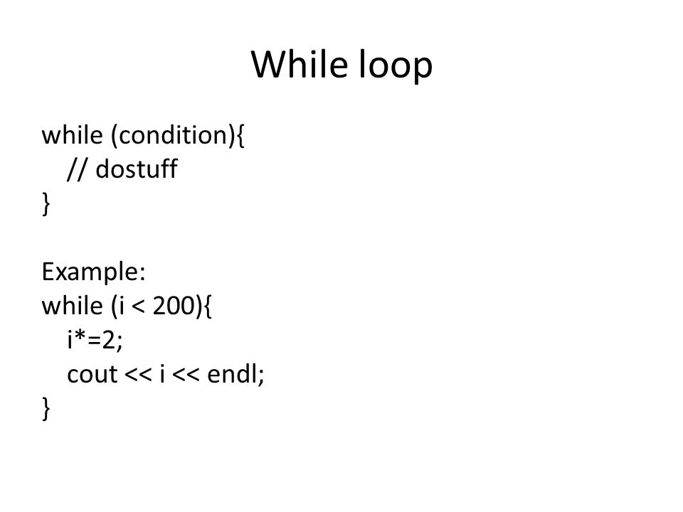 While loop while (condition){ // dostuff } Example: while (i < 200){ i*=2; cout << i << endl; }