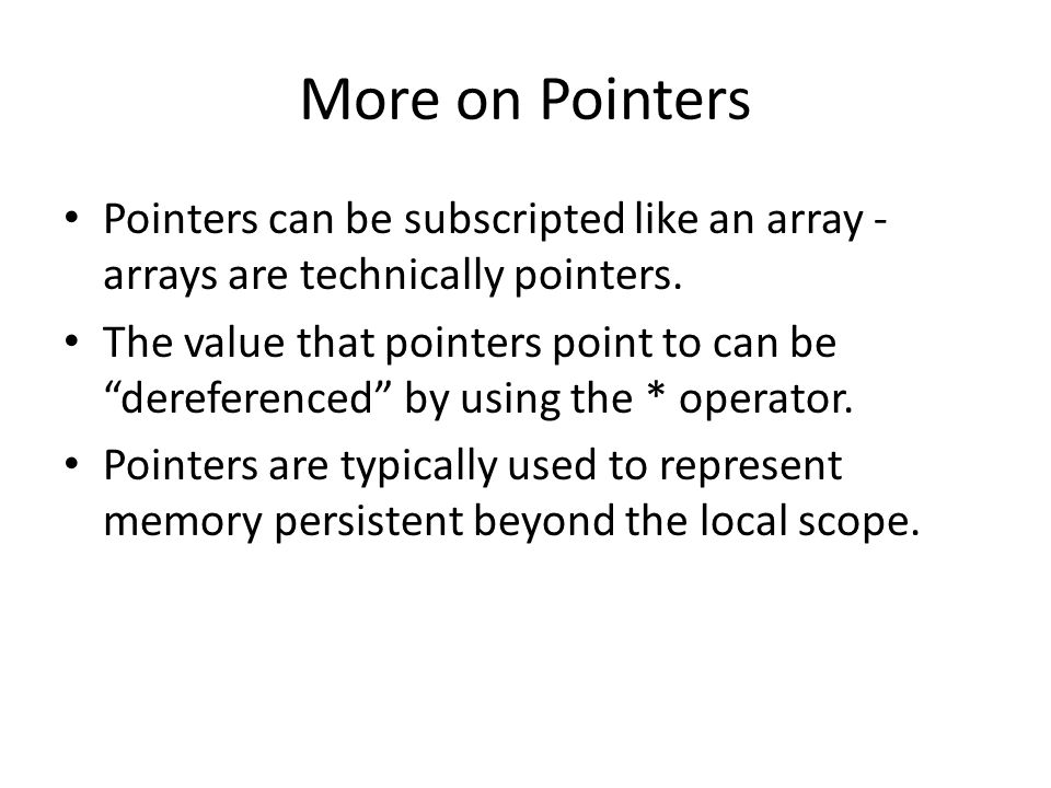 More on Pointers Pointers can be subscripted like an array - arrays are technically pointers.