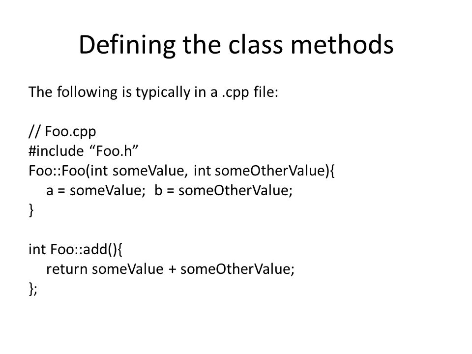 Defining the class methods The following is typically in a.cpp file: // Foo.cpp #include Foo.h Foo::Foo(int someValue, int someOtherValue){ a = someValue; b = someOtherValue; } int Foo::add(){ return someValue + someOtherValue; };