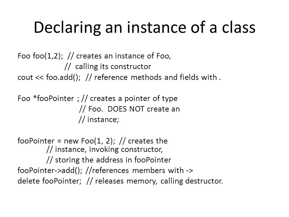 Declaring an instance of a class Foo foo(1,2); // creates an instance of Foo, // calling its constructor cout << foo.add(); // reference methods and fields with.