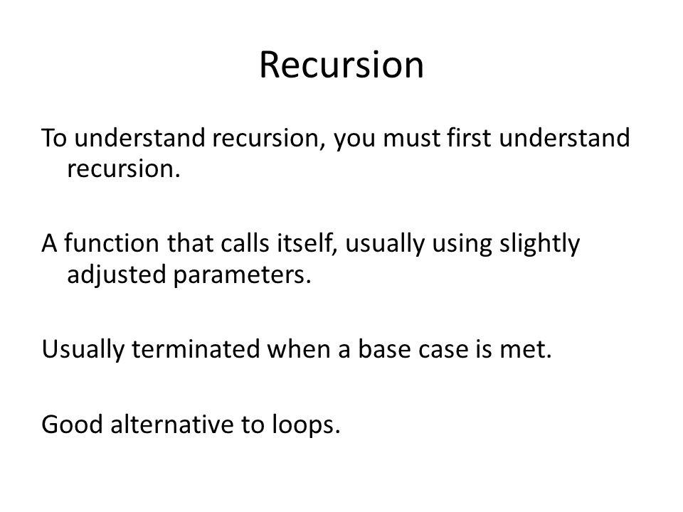 Recursion To understand recursion, you must first understand recursion.