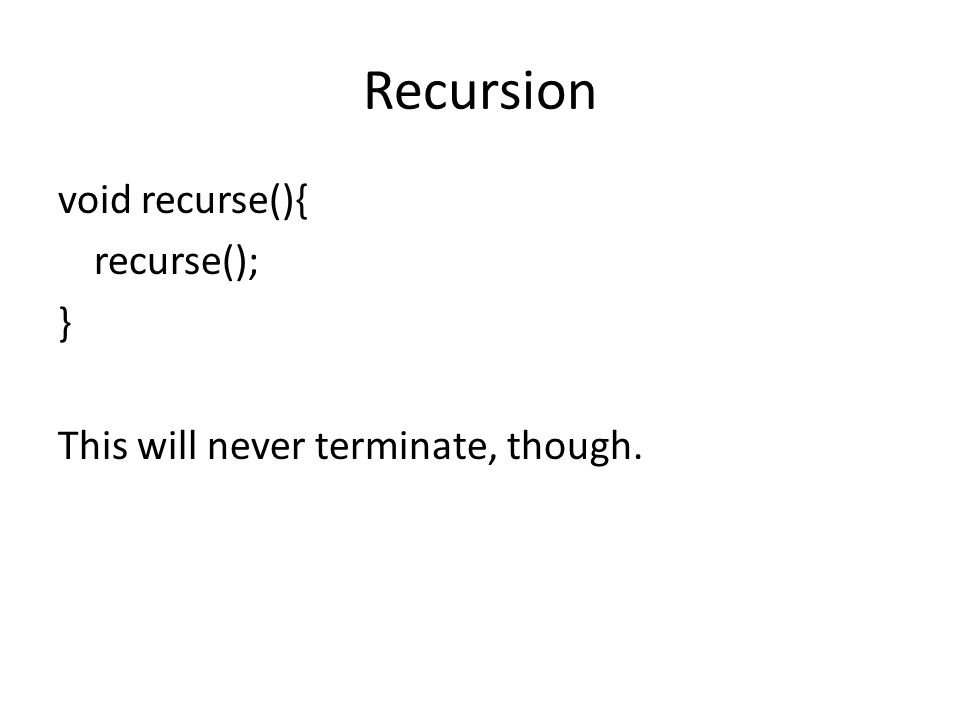 Recursion void recurse(){ recurse(); } This will never terminate, though.