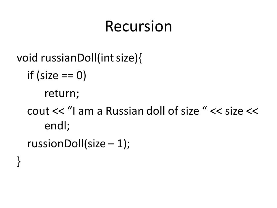 Recursion void russianDoll(int size){ if (size == 0) return; cout << I am a Russian doll of size << size << endl; russionDoll(size – 1); }