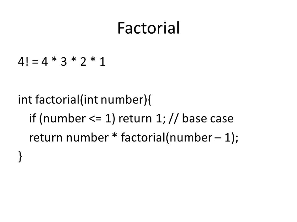 Factorial 4! = 4 * 3 * 2 * 1 int factorial(int number){ if (number <= 1) return 1; // base case return number * factorial(number – 1); }