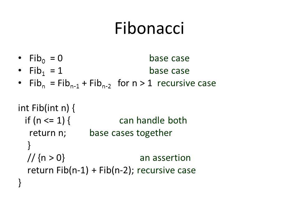 Fibonacci Fib 0 = 0 base case Fib 1 = 1 base case Fib n = Fib n-1 + Fib n-2 for n > 1 recursive case int Fib(int n) { if (n <= 1) { can handle both return n; base cases together } // {n > 0} an assertion return Fib(n-1) + Fib(n-2); recursive case }