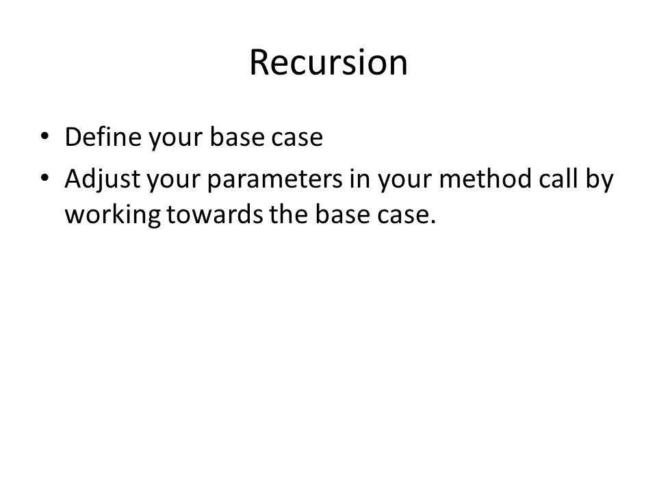 Recursion Define your base case Adjust your parameters in your method call by working towards the base case.