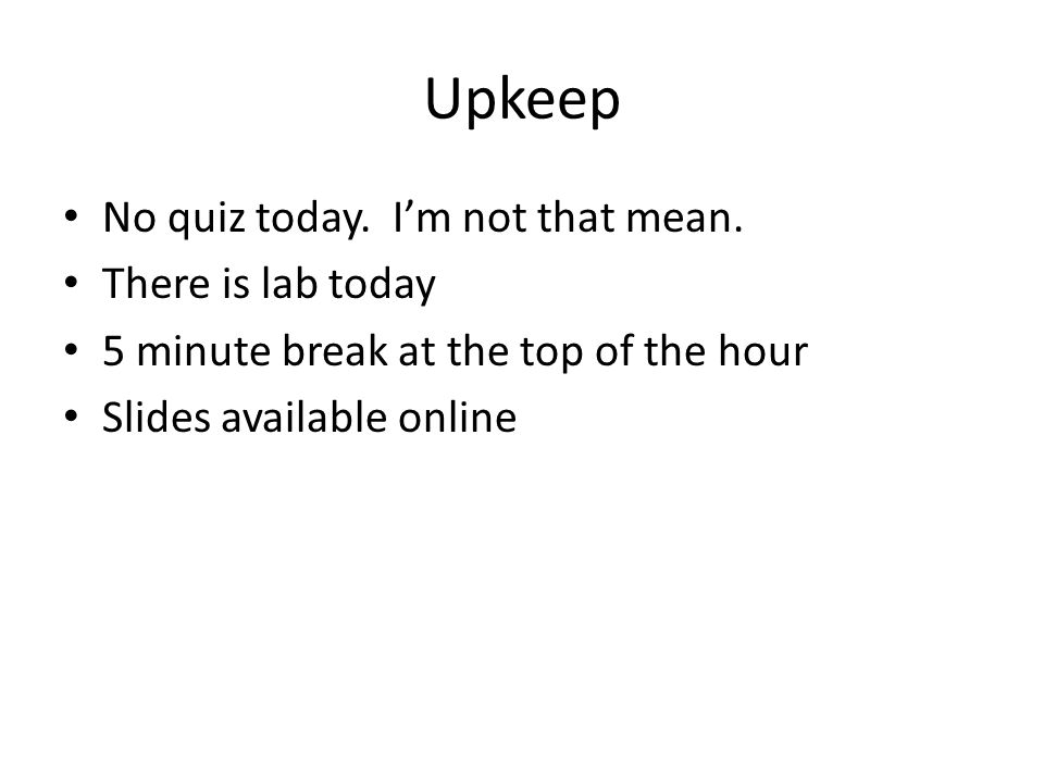 Upkeep No quiz today. Im not that mean.