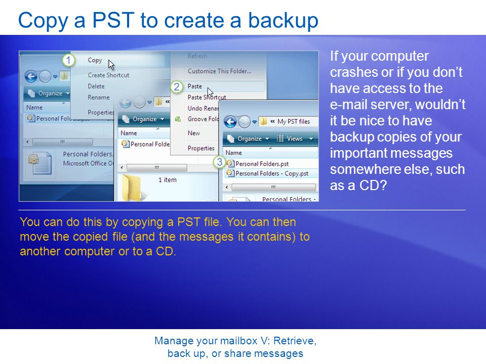 Manage your mailbox V: Retrieve, back up, or share messages Copy a PST to create a backup If your computer crashes or if you dont have access to the  server, wouldnt it be nice to have backup copies of your important messages somewhere else, such as a CD.