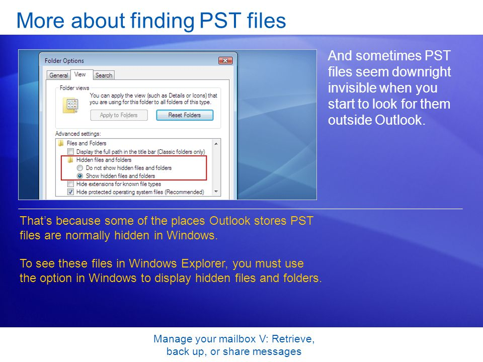 Manage your mailbox V: Retrieve, back up, or share messages More about finding PST files And sometimes PST files seem downright invisible when you start to look for them outside Outlook.